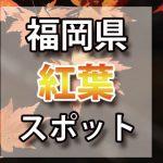 福岡県 紅葉のおすすめ名所・穴場スポット 2018年見ごろ時期/ライトアップ/駐車場情報など