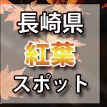 長崎県 紅葉のおすすめ名所・穴場スポット 2018年見ごろ時期/ライトアップ/駐車場情報など