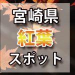 宮崎県 紅葉のおすすめ名所・穴場スポット 2018年見ごろ時期/ライトアップ/駐車場情報など
