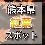 熊本県 紅葉のおすすめ名所・穴場スポット 2018年見ごろ時期/ライトアップ/駐車場情報など
