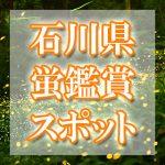 石川県のホタル観賞スポット・名所/穴場 2019 見ごろの時期は?