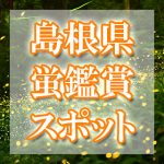 島根県のホタル観賞スポット・名所/穴場 2019 見ごろの時期は?